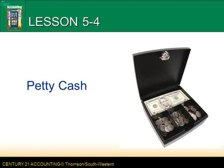 CENTURY 21 ACCOUNTING © Thomson/South-Western LESSON 5-4 Petty Cash.