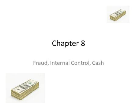 Chapter 8 Fraud, Internal Control, Cash. Fraud What contributes to fraud? – Opportunity – Financial Pressure – Rationalization.