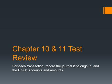 Chapter 10 & 11 Test Review For each transaction, record the journal it belongs in, and the Dr./Cr. accounts and amounts.
