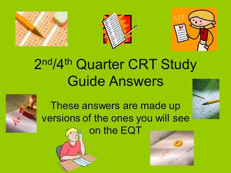2 nd /4 th Quarter CRT Study Guide Answers These answers are made up versions of the ones you will see on the EQT.