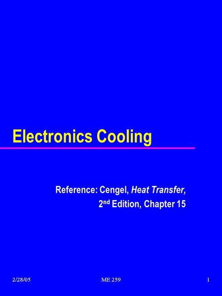 2/28/05ME 2591 Electronics Cooling Reference: Cengel, Heat Transfer, 2 nd Edition, Chapter 15.