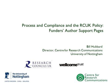 Process and Compliance and the RCUK Policy: Funders' Author Support Pages Bill Hubbard Director, Centre for Research Communications University of Nottingham.