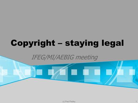 (c) Paul Pedley1 Copyright – staying legal IFEG/MI/AEBIG meeting.