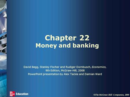 © The McGraw-Hill Companies, 2008 Chapter 22 Money and banking David Begg, Stanley Fischer and Rudiger Dornbusch, Economics, 9th Edition, McGraw-Hill,