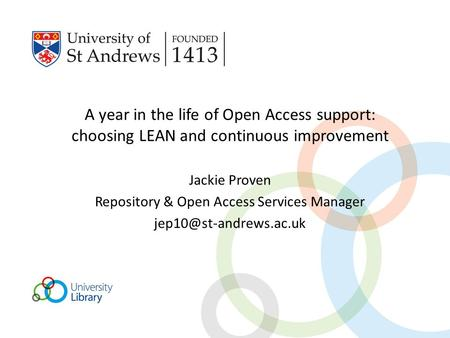 A year in the life of Open Access support: choosing LEAN and continuous improvement Jackie Proven Repository & Open Access Services Manager