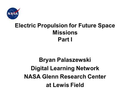 Electric Propulsion for Future Space Missions Part I Bryan Palaszewski Digital Learning Network NASA Glenn Research Center at Lewis Field.