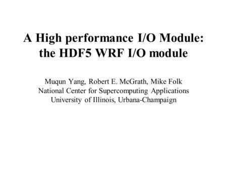 A High performance I/O Module: the HDF5 WRF I/O module Muqun Yang, Robert E. McGrath, Mike Folk National Center for Supercomputing Applications University.