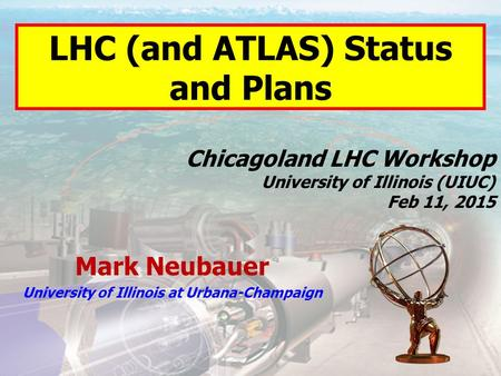 Mark Neubauer University of Illinois at Urbana-Champaign Chicagoland LHC Workshop University of Illinois (UIUC) Feb 11, 2015 LHC (and ATLAS) Status and.