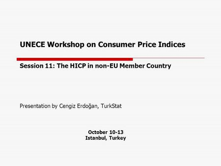 UNECE Workshop on Consumer Price Indices Session 11: The HICP in non-EU Member Country Presentation by Cengiz Erdoğan, TurkStat October 10-13 Istanbul,
