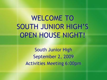 WELCOME TO SOUTH JUNIOR HIGH'S OPEN HOUSE NIGHT! South Junior High September 2, 2009 Activities Meeting 6:00pm South Junior High September 2, 2009 Activities.
