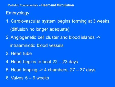 Pediatric Fundamentals – Heart and Circulation Embryology 1. Cardiovascular system begins forming at 3 weeks (diffusion no longer adequate) 2. Angiogenetic.