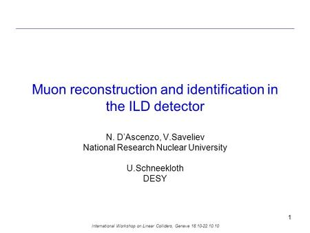 International Workshop on Linear Colliders, Geneve 18.10-22.10.10 1 Muon reconstruction and identification in the ILD detector N. D'Ascenzo, V.Saveliev.