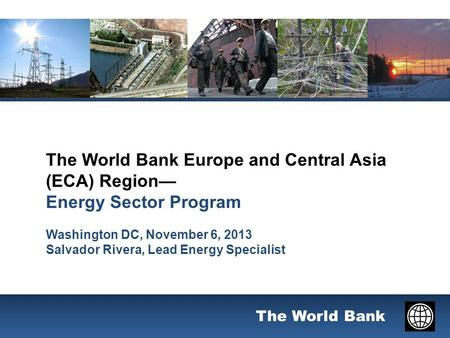 The World Bank The World Bank Europe and Central Asia (ECA) Region— Energy Sector Program Washington DC, November 6, 2013 Salvador Rivera, Lead Energy.