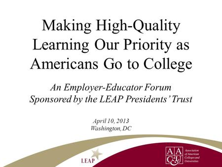 Making High-Quality Learning Our Priority as Americans Go to College An Employer-Educator Forum Sponsored by the LEAP Presidents' Trust April 10, 2013.