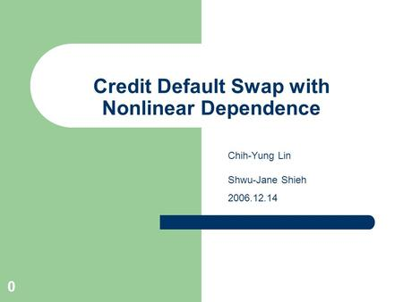 0 Credit Default Swap with Nonlinear Dependence Chih-Yung Lin Shwu-Jane Shieh 2006.12.14.
