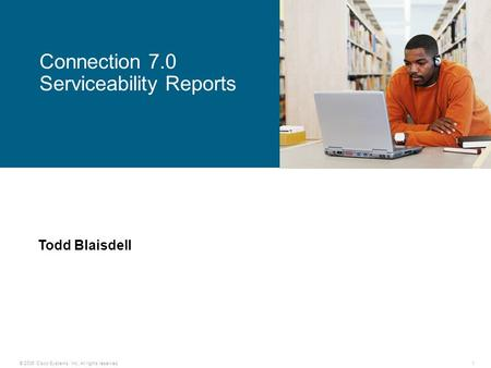 © 2006 Cisco Systems, Inc. All rights reserved.1 Connection 7.0 Serviceability Reports Todd Blaisdell.