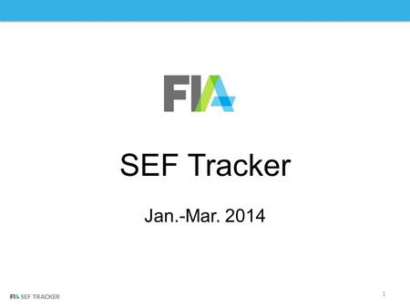 1 SEF Tracker Jan.-Mar. 2014. Introducing FIA SEF Tracker FIA is collecting volume information from swap execution facilities registered with the CFTC.