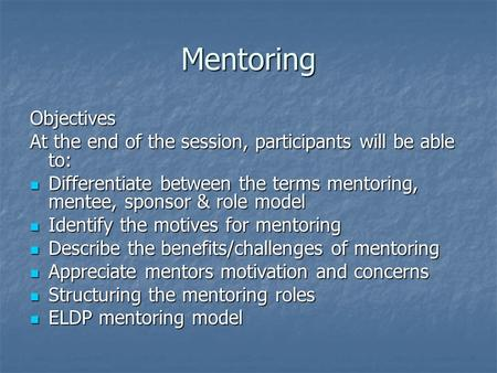 Mentoring Objectives At the end of the session, participants will be able to: Differentiate between the terms mentoring, mentee, sponsor & role model Differentiate.