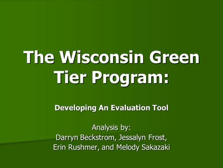 The Wisconsin Green Tier Program: Developing An Evaluation Tool Analysis by: Darryn Beckstrom, Jessalyn Frost, Erin Rushmer, and Melody Sakazaki.