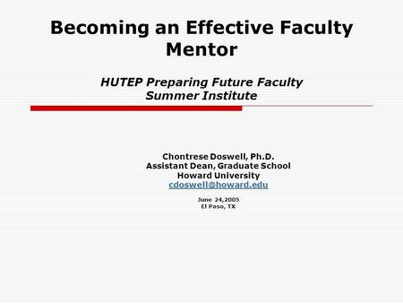Becoming an Effective Faculty Mentor HUTEP Preparing Future Faculty Summer Institute Chontrese Doswell, Ph.D. Assistant Dean, Graduate School Howard University.