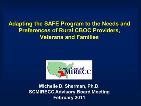 Adapting the SAFE Program to the Needs and Preferences of Rural CBOC Providers, Veterans and Families Michelle D. Sherman, Ph.D. SCMIRECC Advisory Board.