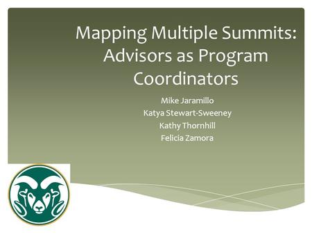 Mapping Multiple Summits: Advisors as Program Coordinators Mike Jaramillo Katya Stewart-Sweeney Kathy Thornhill Felicia Zamora.