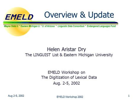Aug 2-5, 2002 EMELD Workshop 2002 1 Overview & Update Helen Aristar Dry The LINGUIST List & Eastern Michigan University EMELD Workshop on The Digitization.