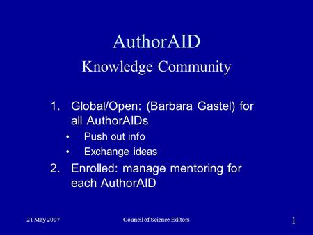 21 May 2007Council of Science Editors AuthorAID Knowledge Community 1. Global/Open: (Barbara Gastel) for all AuthorAIDs Push out info Exchange ideas 2.