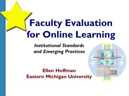 Faculty Evaluation for Online Learning Institutional Standards and Emerging Practices Ellen Hoffman Eastern Michigan University.