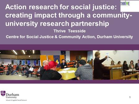 Action research for social justice: creating impact through a community- university research partnership Thrive Teesside Centre for Social Justice & Community.