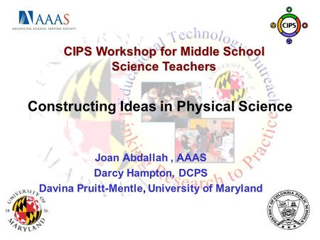 Constructing Ideas in Physical Science Joan Abdallah, AAAS Darcy Hampton, DCPS Davina Pruitt-Mentle, University of Maryland CIPS Workshop for Middle School.