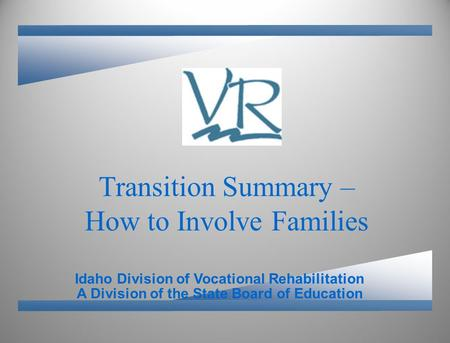 A Division of the State Board of Education Idaho Division of Vocational Rehabilitation Transition Summary – How to Involve Families.