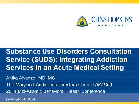 November 4, 2014 1 Substance Use Disorders Consultation Service (SUDS): Integrating Addiction Services in an Acute Medical Setting Anika Alvanzo, MD, MS.
