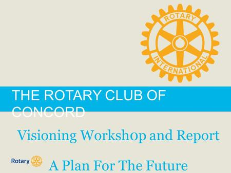 THE ROTARY CLUB OF CONCORD Visioning Worksh0p and Report A Plan For The Future.