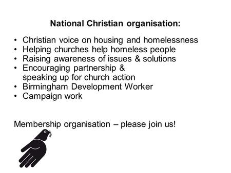 National Christian organisation: Christian voice on housing and homelessness Helping churches help homeless people Raising awareness of issues & solutions.