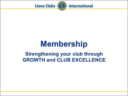 Membership Strengthening your club through GROWTH and CLUB EXCELLENCE.