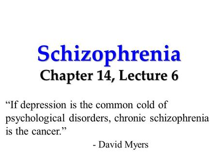 "Schizophrenia Chapter 14, Lecture 6 ""If depression is the common cold of psychological disorders, chronic schizophrenia is the cancer."" - David Myers."