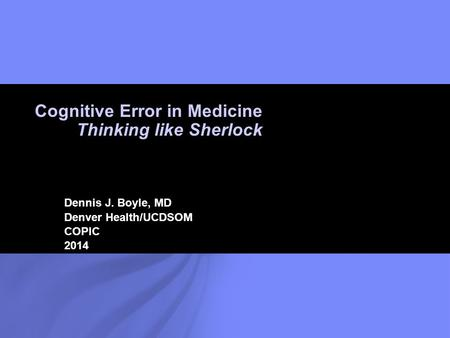 © 2006 Wotkyns Creative Dennis J. Boyle, MD Denver Health/UCDSOM COPIC 2014 Cognitive Error in Medicine Thinking like Sherlock.