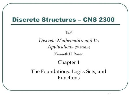 1 Discrete Structures – CNS 2300 Text Discrete Mathematics and Its Applications (5 th Edition) Kenneth H. Rosen Chapter 1 The Foundations: Logic, Sets,