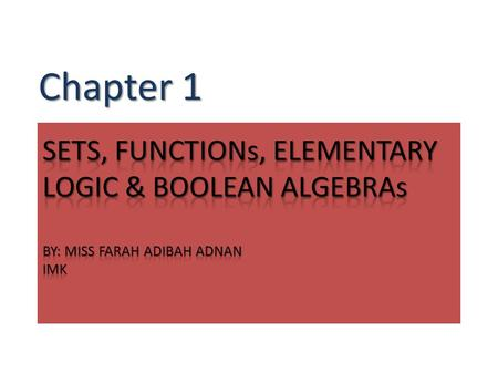 Chapter 1 SETS, FUNCTIONs, ELEMENTARY LOGIC & BOOLEAN ALGEBRAs BY: MISS FARAH ADIBAH ADNAN IMK.