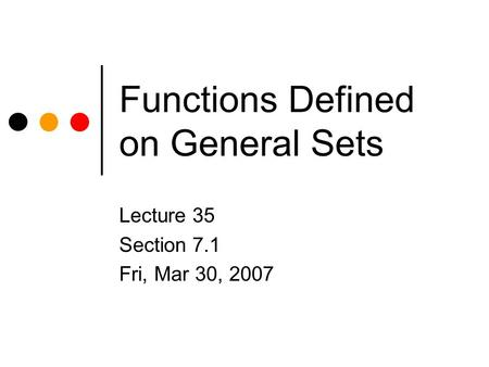 Functions Defined on General Sets Lecture 35 Section 7.1 Fri, Mar 30, 2007.