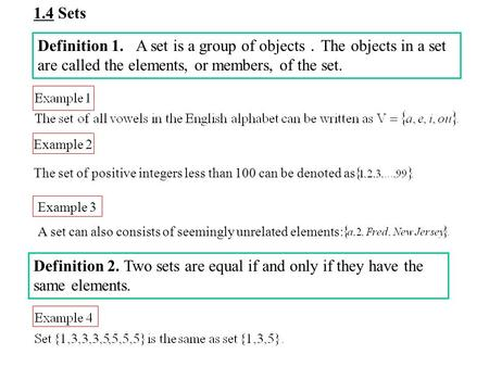 1.4 Sets Definition 1. A set is a group of objects . The objects in a set are called the elements, or members, of the set. Example 2 The set of positive.