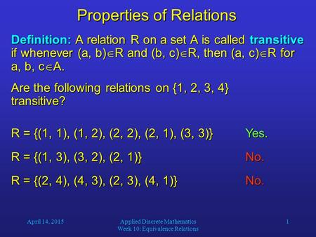 April 14, 2015Applied Discrete Mathematics Week 10: Equivalence Relations 1 Properties of Relations Definition: A relation R on a set A is called transitive.