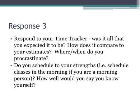 Response 3 Respond to your Time Tracker - was it all that you expected it to be? How does it compare to your estimates? Where/when do you procrastinate?