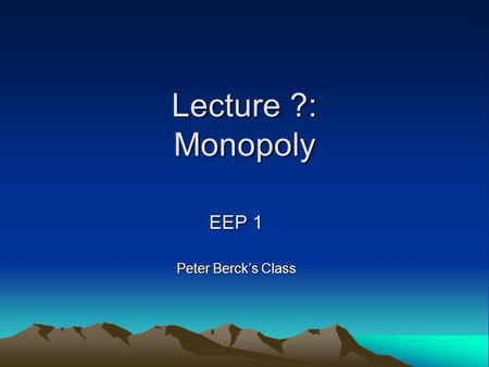 Lecture ?: Monopoly EEP 1 Peter Berck's Class. Who is this guy who thinks he's funny? Maximilian Auffhammer Assistant Professor IAS/ARE