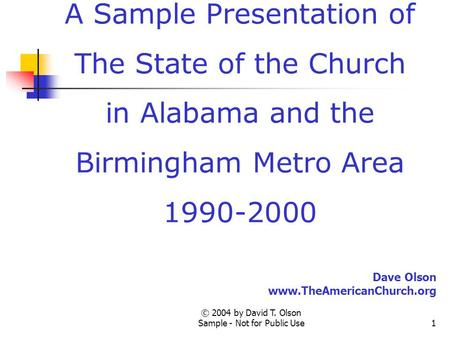 © 2004 by David T. Olson Sample - Not for Public Use1 A Sample Presentation of The State of the Church in Alabama and the Birmingham Metro Area 1990-2000.