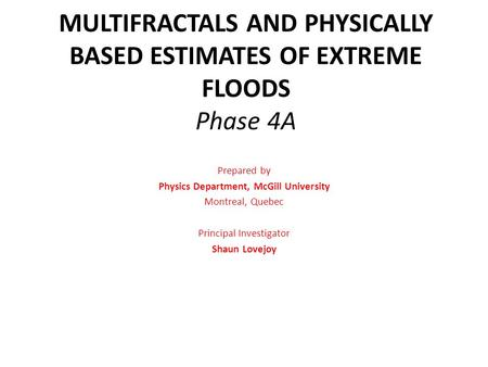 MULTIFRACTALS AND PHYSICALLY BASED ESTIMATES OF EXTREME FLOODS Phase 4A Prepared by Physics Department, McGill University Montreal, Quebec Principal Investigator.