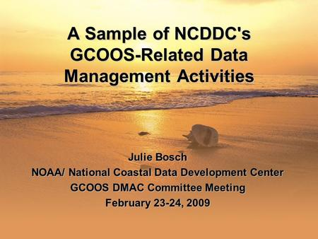 1 A Sample of NCDDC's GCOOS-Related Data Management Activities Julie Bosch NOAA/ National Coastal Data Development Center GCOOS DMAC Committee Meeting.