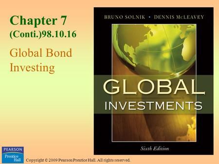 Copyright © 2009 Pearson Prentice Hall. All rights reserved. Chapter 7 (Conti.)98.10.16 Global Bond Investing.
