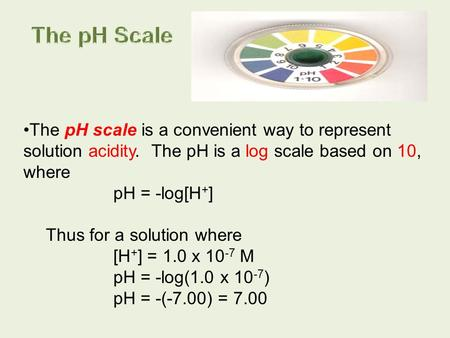The pH scale is a convenient way to represent solution acidity. The pH is a log scale based on 10, where pH = -log[H + ] Thus for a solution where [H +